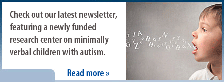 Check out our latest newsletter, featuring a newly funded research center on minimally verbal children with autism.