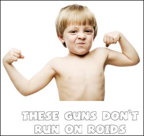 These guns do not run on roids