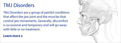 TMJ Disorders: TMJ Disorders are a group of painful conditions that affect the jaw joint and the muscles that control jaw movements. Generally, discomfort is occasional and temporary and will go away with little or no treatment.