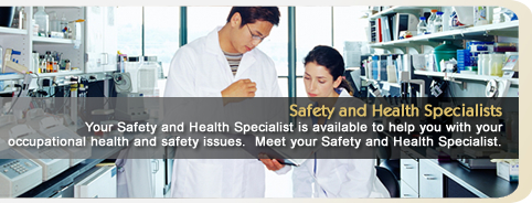 Safety and Health Specialists: Your Safety and Health Specialist is available to help you with your occupational health and safety issues. Meet your Safety and Health Specialist.