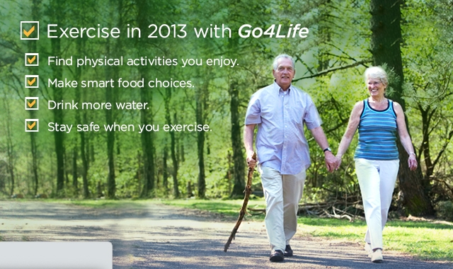 Exercise in 2013 with Go4Life. Find physical activities you enjoy. Make smart food choices. Drink more water. Stay safe when you exercise.