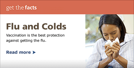 Flu and Colds: Vaccination is the ber protection against getting the flu.