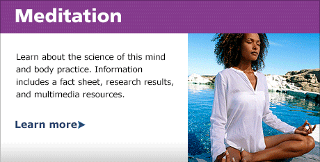 Meditation: Learn about the science of this mind and body practice. Information includes a fact sheet, research results, and multimedia resources.. Learn More