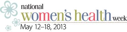 National Women's Health Week - May 12–18, 2013