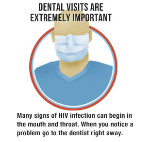 Dental visits are extremely important: Many signs of HIV infection can begin in the mouth and throat. When you notice a problem go to the dentist right away.