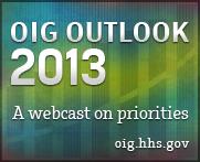OIG 2013 Outlook Webcast at oig.hhs.gov