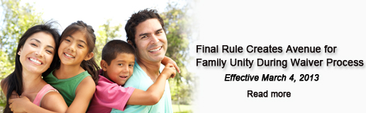 Final Rule Creates Avenue for Family Unity During Waiver Process Effective March 4, 2013