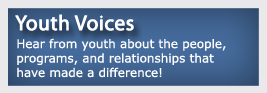 Youth Voices Hear from youth about the people, programs, and relationships that have made a difference!