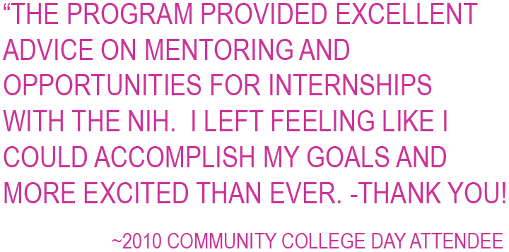 The program provided excellent advice on mentoring and opportunities for internships with the NIH.  I left feeling like I could accomplish my goals and more excited than ever.  Thank You! ~2010 Community College Day Attendee