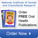 National Institute of Dental and Craniofacial Research: Order FREE Oral Health Publications