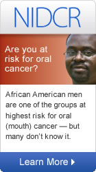 NIDCR: Are you at risk for oral cancer? African American men are one of the groups at highest risk for oral (mouth) cancer -- and many don't know it.