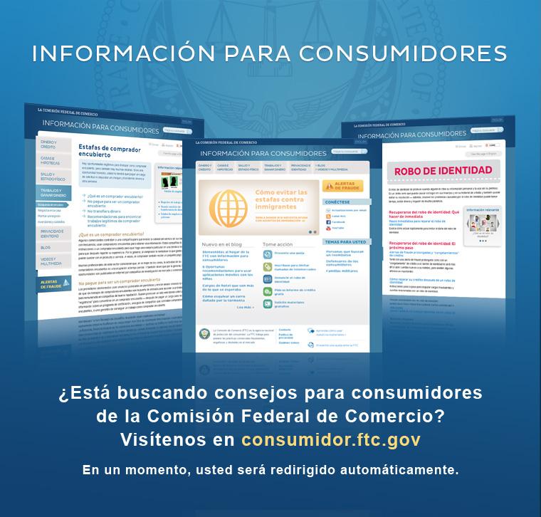 ¿Está buscando consejos para consumidores de la Comisión Federal de Comercio? Visítenos en consumidor.ftc.gov. En un momento, usted será redirigido automáticamente.