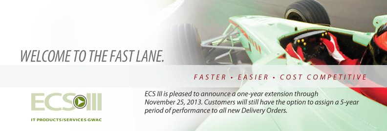 ECS III. Welcome to the fast lane. Faster. Easier. Cost Competitive. ECS III is please to announce a one-year extension through November 25, 2013. Customers will still have the option to assign a 5-year period of performance to all new delivery orders.