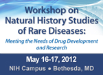 Workshop on Natural History Studies of Rare Diseases: Meeting the Needs of Drug Development and Research, May 16-17, 2012, NIH Campus, Bethesda, MD