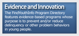 Evidence and Innovation -The FindYouthInfo Program Directory features evidence-based programs whose purpose is to prevent and/or reduce delinquency or other problem behaviors in young people.
