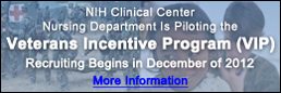 NIH Clinical Center Nursing Department Is Piloting the  Veterans Incentive Program (VIP) Recruiting Begins in December of 2012. Select for More Information.