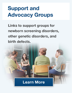 Support and Advocacy Groups. Links to support groups for newborn screening disorders, other genetics disorders, and birth defects.