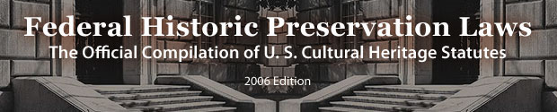 Federal Historic Preservation Laws: The Official Compilation of U. S. Cultural Heritage Statutes, 2006 Edition
