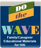 Do the Wave: Family Healthcare-Caregiver Educational Materials for HAI
