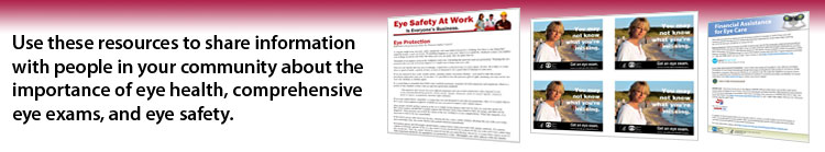 Use these resources to share information with people in your community about the importance of eye health, comprehensive eye exams, and eye safety.
