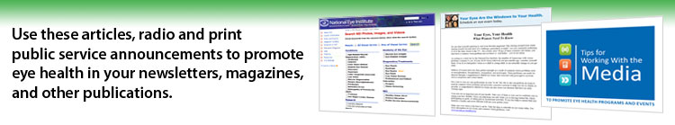 Use these articles, radio and print public service announcements to promote eye health in your newsletters, magazines, and other publications.