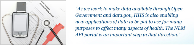 As we work to make data available through Open Government and data.gov, HHS is also enabling new applications of data to be put to use for many purposes to affect many aspects of health. The NLM API portal is an important step in that direction.