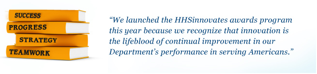 We launched the HHSinnovates awards program this year because we recognize that innovation is the lifeblood of continual improvement in our Department's performance in serving Americans.