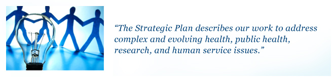 The Strategic Plan describes our work to address complex and evolving health, public health, research, and human service issues