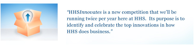 HHSInnovates is a new competition that we'll be running twice per year here at HHS. Its purpose is to identify and celebrate the top innovations in how HHS does business.