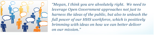 Megan, I think you are absolutely right. We need to leverage Open Government approaches not just to harness the ideas of the public, but also to unleash the full power of our HHS workforce, which is positively brimming with ideas on how we can better deliver on our mission.