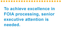 To achieve excellence in FOIA processing, senior executive attention is needed