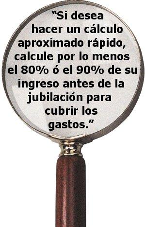 """""""Si desea hacer un cálculo aproximado rápido, calcule por lo menos el 80% ó el 90% de su ingreso antes de la jubilación para cubrir los gastos."""""""