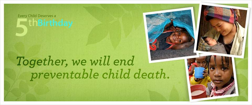 Every child deserves a 5th Birthday - together, we will end preventable child deaths